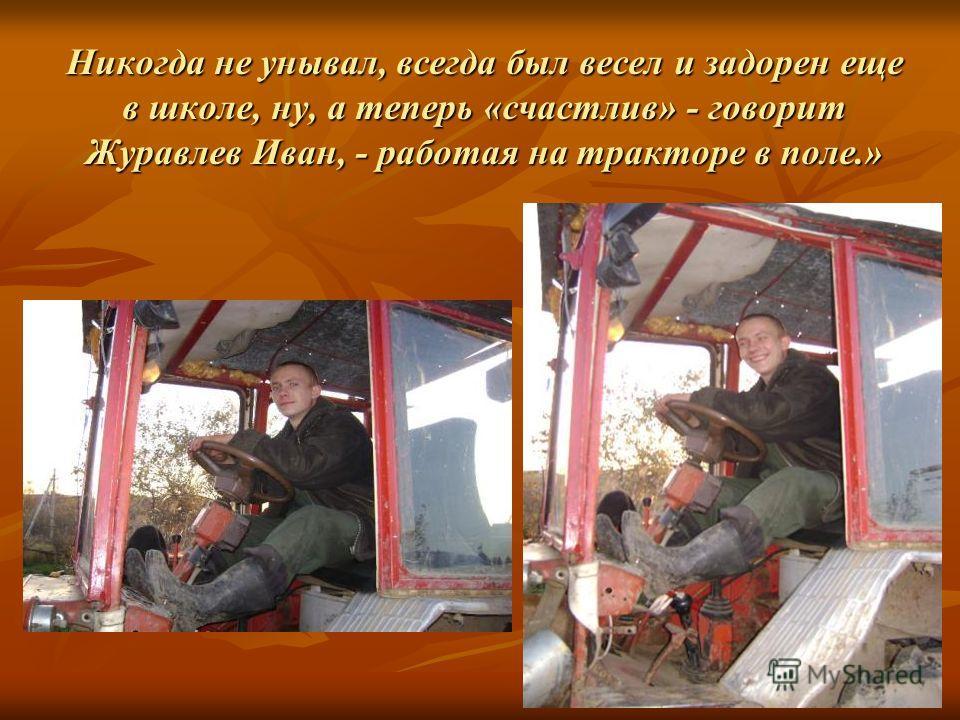 Никогда не унывал, всегда был весел и задорен еще в школе, ну, а теперь «счастлив» - говорит Журавлев Иван, - работая на тракторе в поле.»