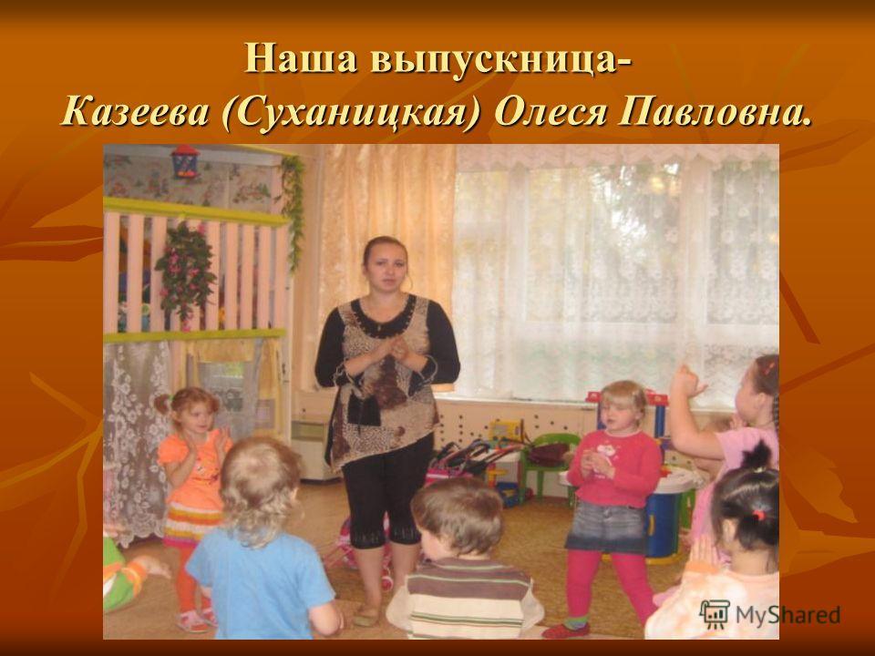 Наша выпускница- Казеева (Суханицкая) Олеся Павловна.