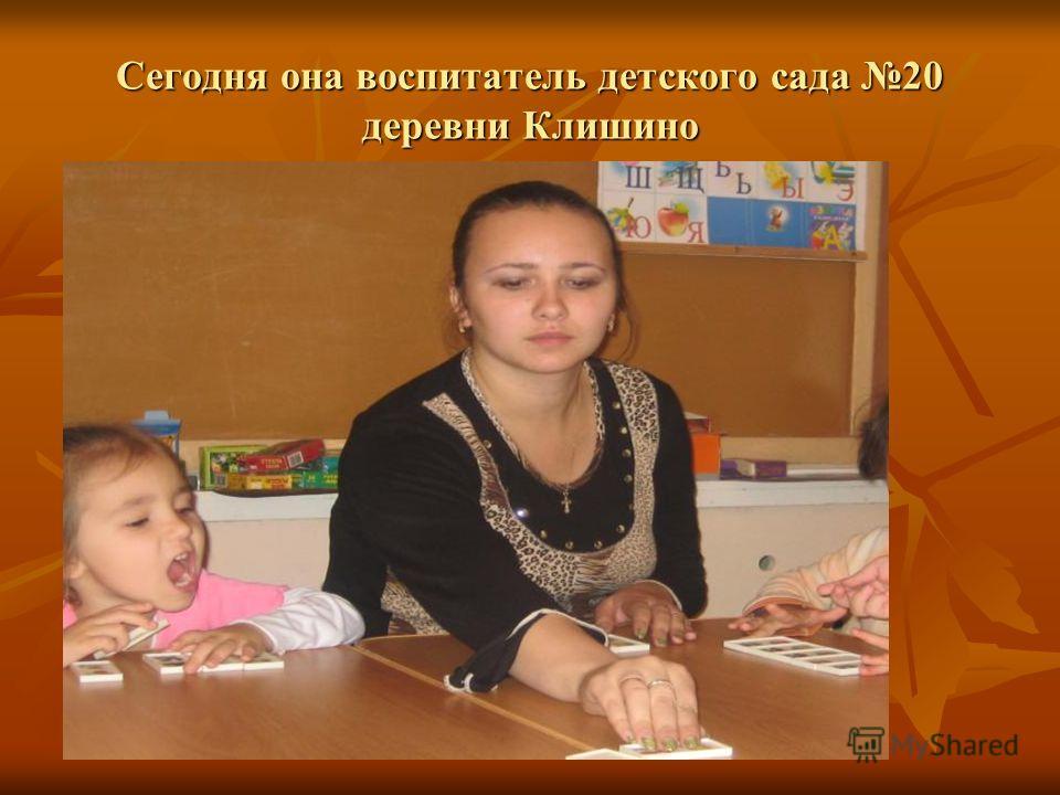 Сегодня она воспитатель детского сада 20 деревни Клишино