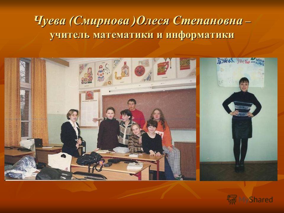 Чуева (Смирнова )Олеся Степановна – учитель математики и информатики