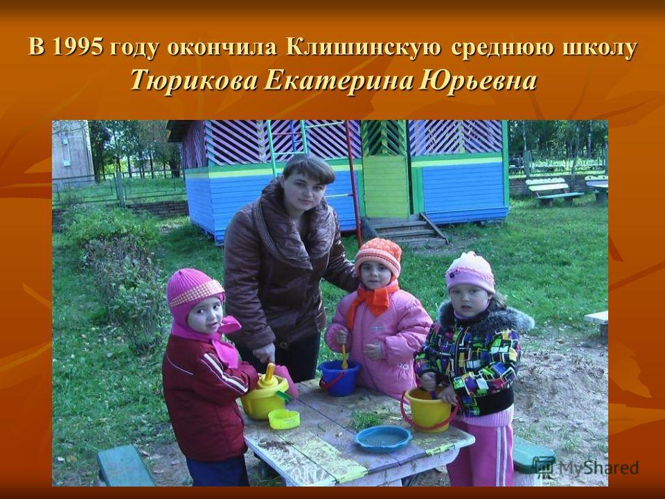 В 1995 году окончила Клишинскую среднюю школу Тюрикова Екатерина Юрьевна