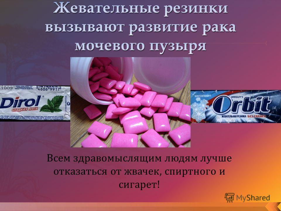 Всем здравомыслящим людям лучше отказаться от жвачек, спиртного и сигарет!