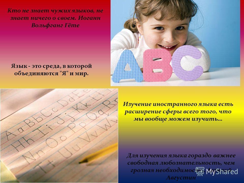 Кто не знает чужих языков, не знает ничего о своем. Иоганн Вольфганг Гёте Изучение иностранного языка есть расширение сферы всего того, что мы вообще можем изучить… Язык - это среда, в которой объединяются