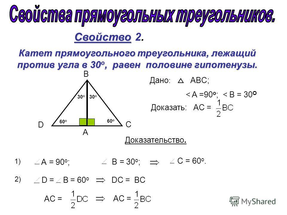 C = 60 о. D = В = 60 о DC = BC А = 90 о ; B = 30 о ; Свойство Свойство 2. Катет прямоугольного треугольника, лежащий против угла в 30 о, равен половине гипотенузы. А C B 30 о 60 о Дано : ABC; < A =90 o ; < B = 30 О Доказать: АC = 60 о 30 о Доказатель