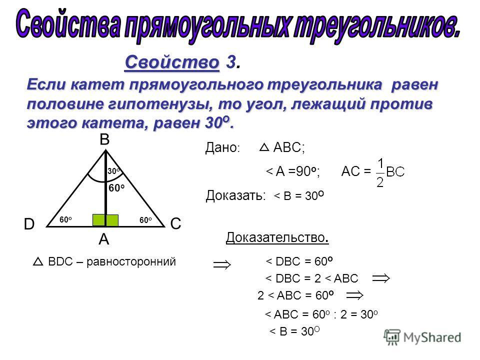 Свойство Свойство 3. А C B 30 о 60 о D Если катет прямоугольного треугольника равен половине гипотенузы, то угол, лежащий против этого катета, равен 30 о. Дано : ABC; < A =90 o ; АC = Доказать: < B = 30 О Доказательство. BDC – равносторонний < DBC =