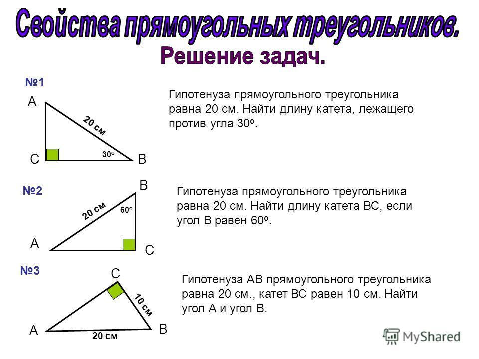 1 2 3 А B С С А B B А С 60 о 30 о 20 см 10 см 20 см Гипотенуза прямоугольного треугольника равна 20 см. Найти длину катета, лежащего против угла 30 о. Гипотенуза прямоугольного треугольника равна 20 см. Найти длину катета ВС, если угол В равен 60 о.