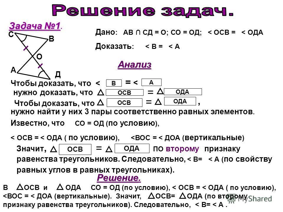 Задача 1 Задача 1. Дано : АВ СД = О; СО = ОД; < ОСВ = < ОДА Доказать : < В = < А Чтобы доказать, что ОСВ = ОДА нужно найти у них 3 пары соответственно равных элементов. Известно, что СО = ОД ( по условию ), < ОСВ = < ОДА ( по условию ),