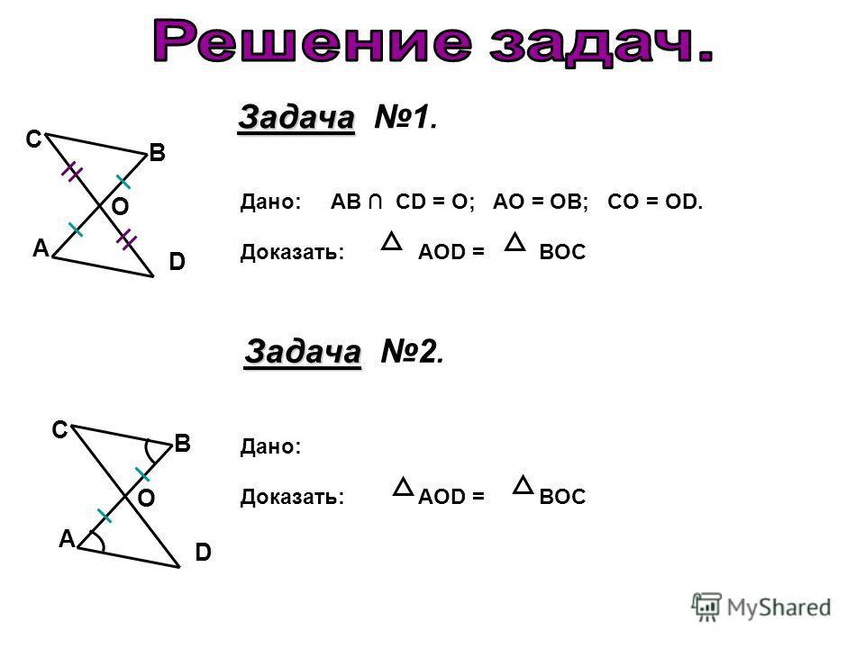 D А В С О Дано: AB CD = O; AO = OB; CO = OD. Доказать: AOD = BOC Задача Задача 1. Задача Задача 2. D А В С О Дано: Доказать: AOD = BOC
