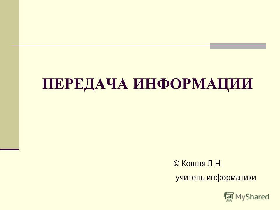ПЕРЕДАЧА ИНФОРМАЦИИ © Кошля Л.Н. учитель информатики