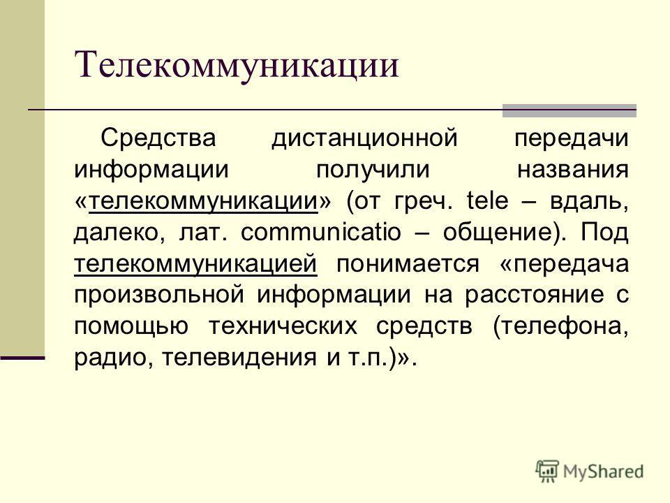 Телекоммуникации телекоммуникации телекоммуникацией Средства дистанционной передачи информации получили названия «телекоммуникации» (от греч. tele – вдаль, далеко, лат. communicatio – общение). Под телекоммуникацией понимается «передача произвольной