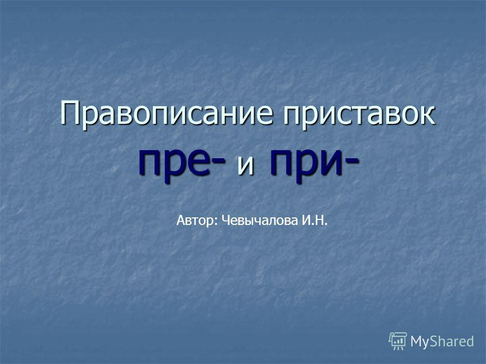 Правописание приставок пре- и при- Автор: Чевычалова И.Н.