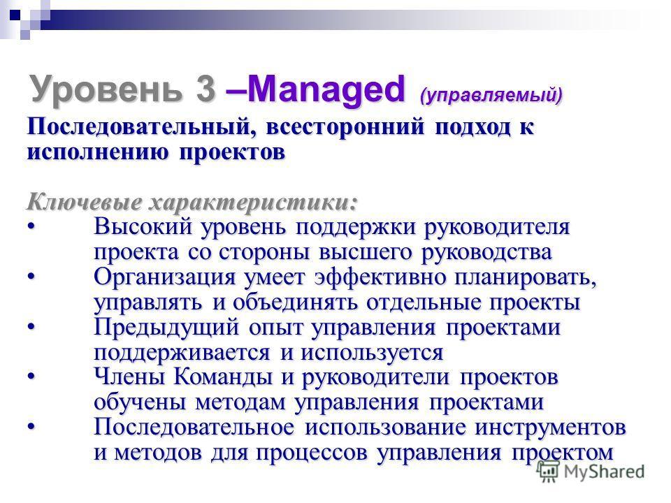 Уровень 3 –Managed (управляемый) Последовательный, всесторонний подход к исполнению проектов Ключевые характеристики: Высокий уровень поддержки руководителя проекта со стороны высшего руководстваВысокий уровень поддержки руководителя проекта со сторо