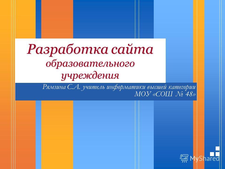 Разработка сайта образовательного учреждения Рямзина С.А. учитель информатики высшей категории МОУ «СОШ 48»