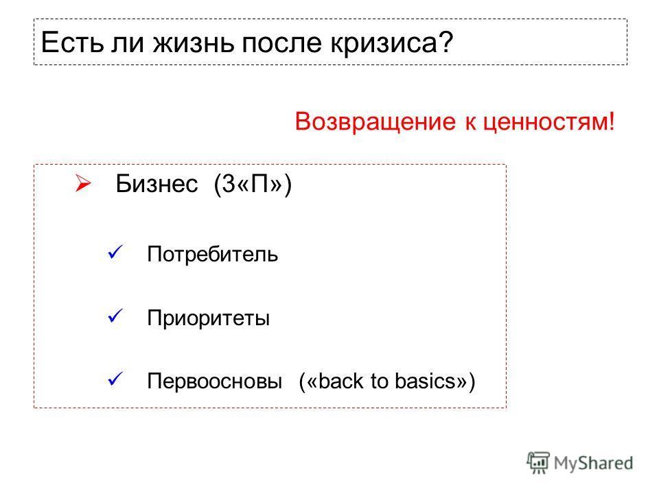 Бизнес (3«П») Потребитель Приоритеты Первоосновы («back to basics») Есть ли жизнь после кризиса? Возвращение к ценностям!