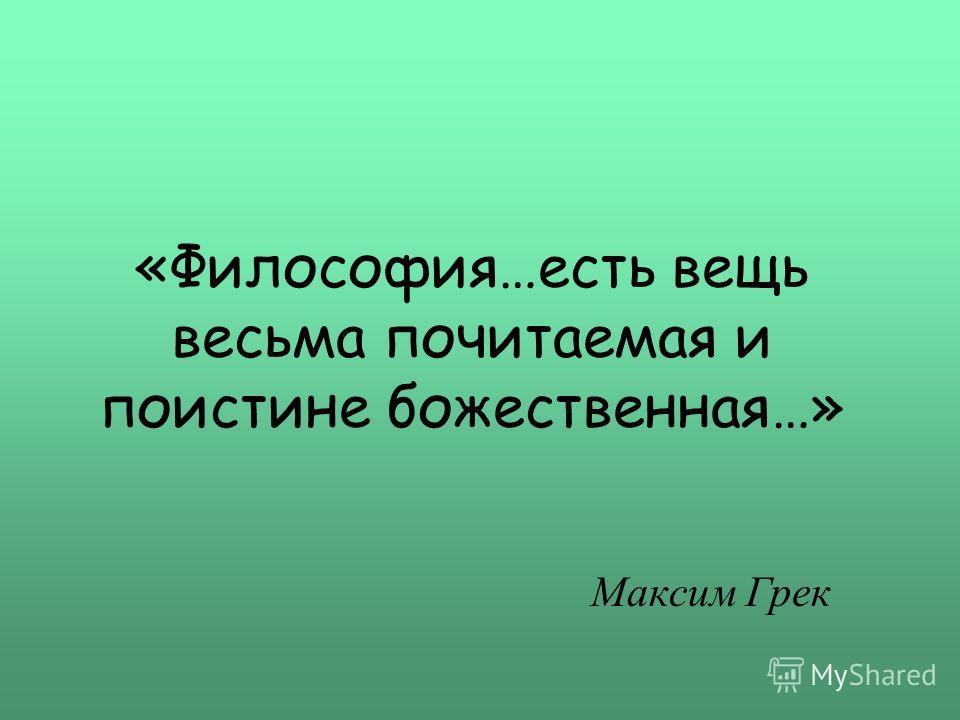 «Философия…есть вещь весьма почитаемая и поистине божественная…» Максим Грек