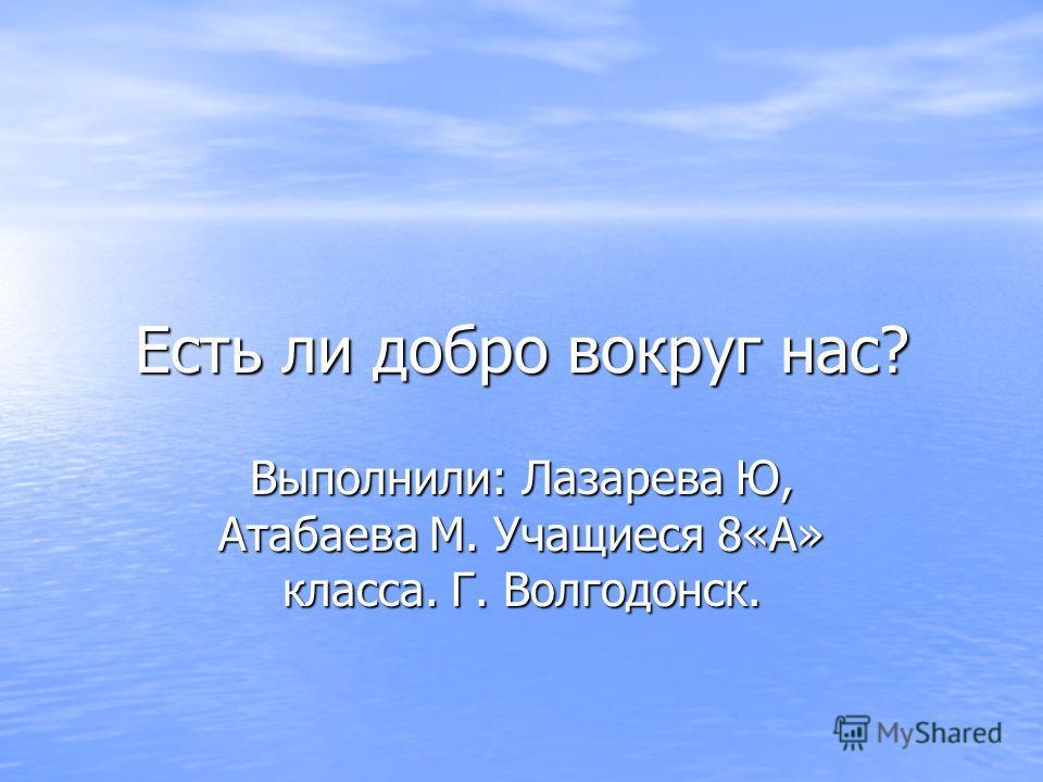 Есть ли добро вокруг нас? Выполнили: Лазарева Ю, Атабаева М. Учащиеся 8«А» класса. Г. Волгодонск.