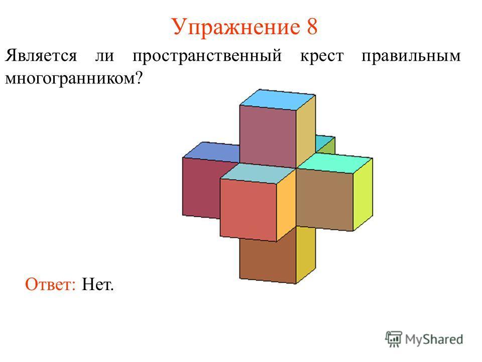 Упражнение 8 Является ли пространственный крест правильным многогранником? Ответ: Нет.