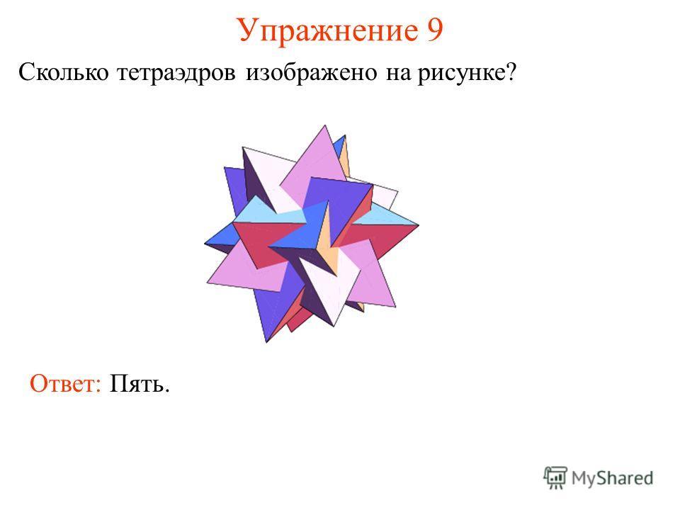 Упражнение 9 Сколько тетраэдров изображено на рисунке? Ответ: Пять.