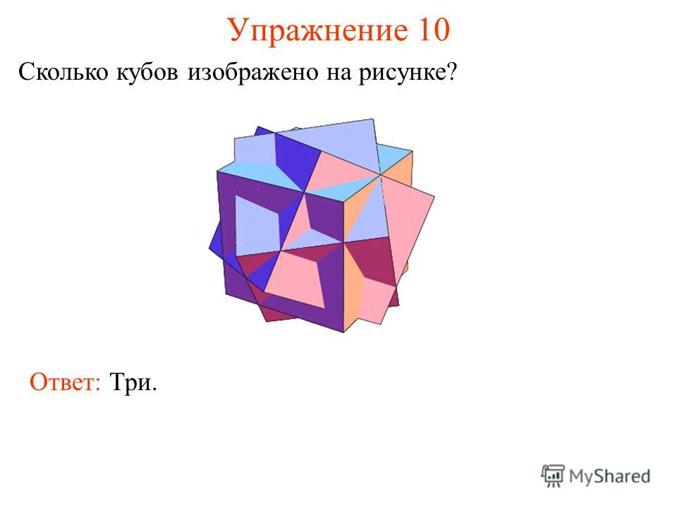 Упражнение 10 Сколько кубов изображено на рисунке? Ответ: Три.