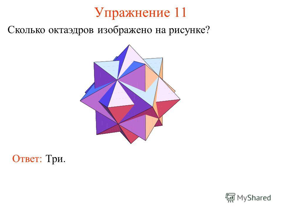 Упражнение 11 Сколько октаэдров изображено на рисунке? Ответ: Три.