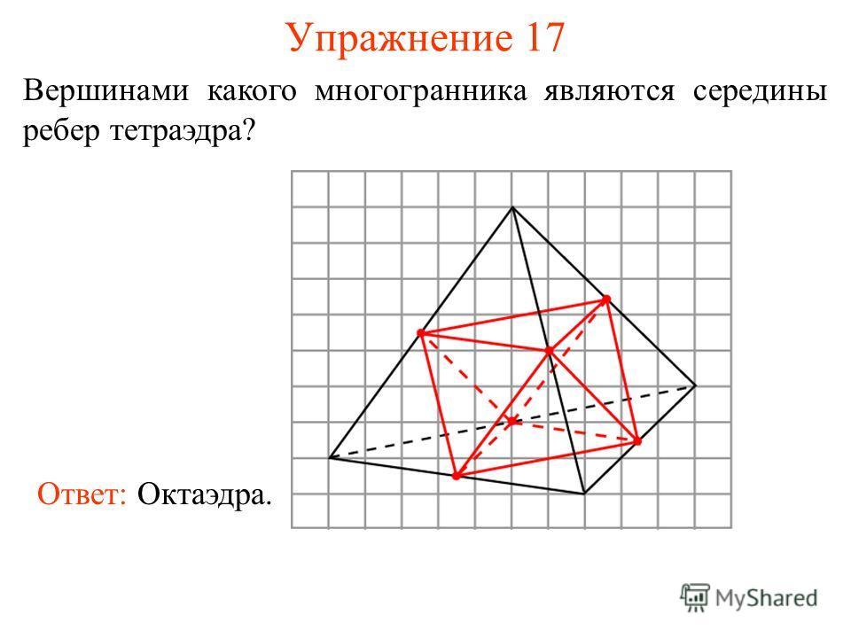 Упражнение 17 Вершинами какого многогранника являются середины ребер тетраэдра? Ответ: Октаэдра.