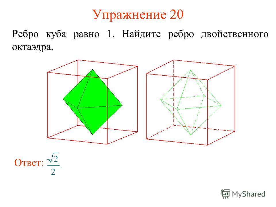 Упражнение 20 Ребро куба равно 1. Найдите ребро двойственного октаэдра. Ответ: