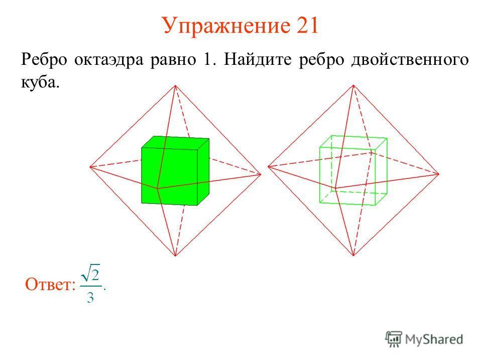 Упражнение 21 Ребро октаэдра равно 1. Найдите ребро двойственного куба. Ответ: