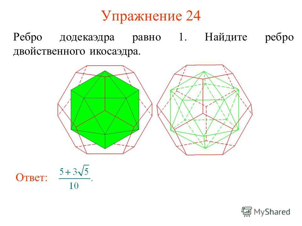 Упражнение 24 Ребро додекаэдра равно 1. Найдите ребро двойственного икосаэдра. Ответ: