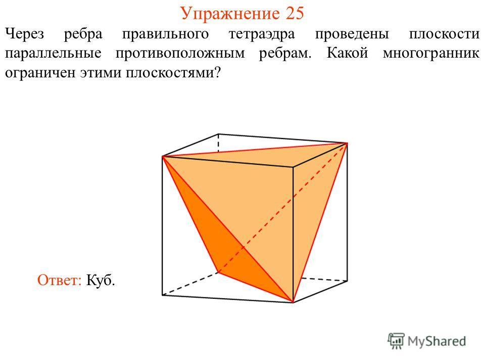 Упражнение 25 Через ребра правильного тетраэдра проведены плоскости параллельные противоположным ребрам. Какой многогранник ограничен этими плоскостями? Ответ: Куб.