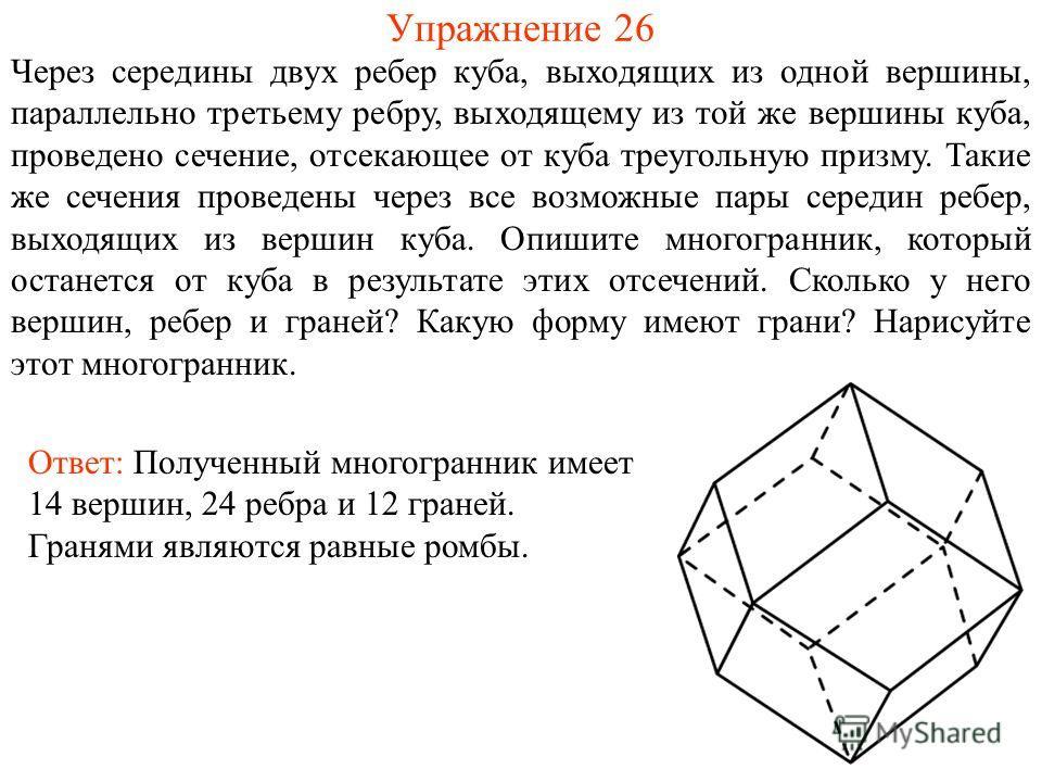 Упражнение 26 Через середины двух ребер куба, выходящих из одной вершины, параллельно третьему ребру, выходящему из той же вершины куба, проведено сечение, отсекающее от куба треугольную призму. Такие же сечения проведены через все возможные пары сер