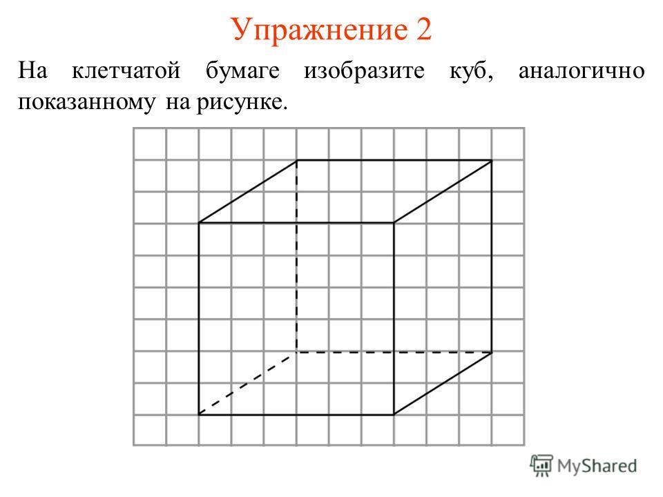 Упражнение 2 На клетчатой бумаге изобразите куб, аналогично показанному на рисунке.