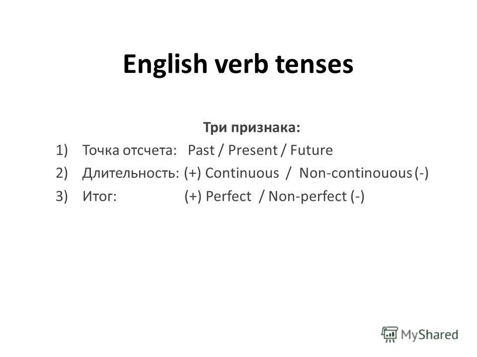 English verb tenses Три признака: 1)Точка отсчета: Past / Present / Future 2) Длительность: (+) Continuous / Non-continouous (-) 3) Итог: (+) Perfect / Non-perfect (-)