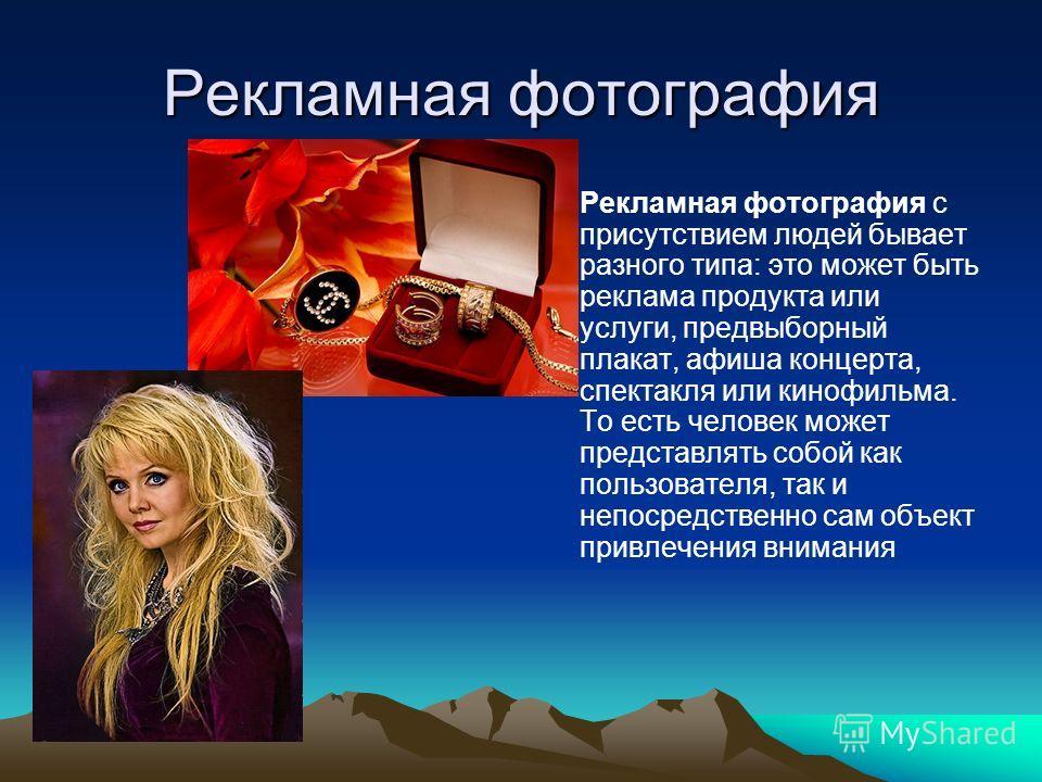Рекламная фотография Рекламная фотография с присутствием людей бывает разного типа: это может быть реклама продукта или услуги, предвыборный плакат, афиша концерта, спектакля или кинофильма. То есть человек может представлять собой как пользователя,