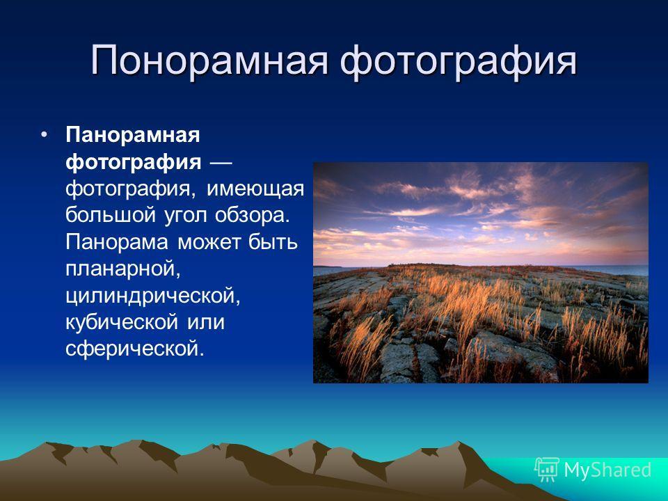 Понорамная фотография Панорамная фотография фотография, имеющая большой угол обзора. Панорама может быть планарной, цилиндрической, кубической или сферической.