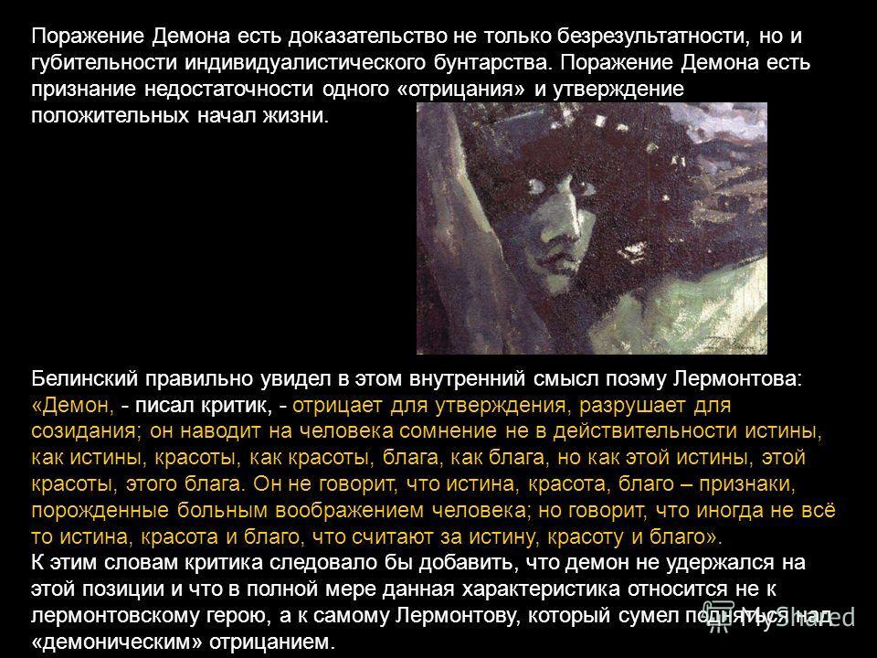 Поражение Демона есть доказательство не только безрезультатности, но и губительности индивидуалистического бунтарства. Поражение Демона есть признание недостаточности одного «отрицания» и утверждение положительных начал жизни. Белинский правильно уви