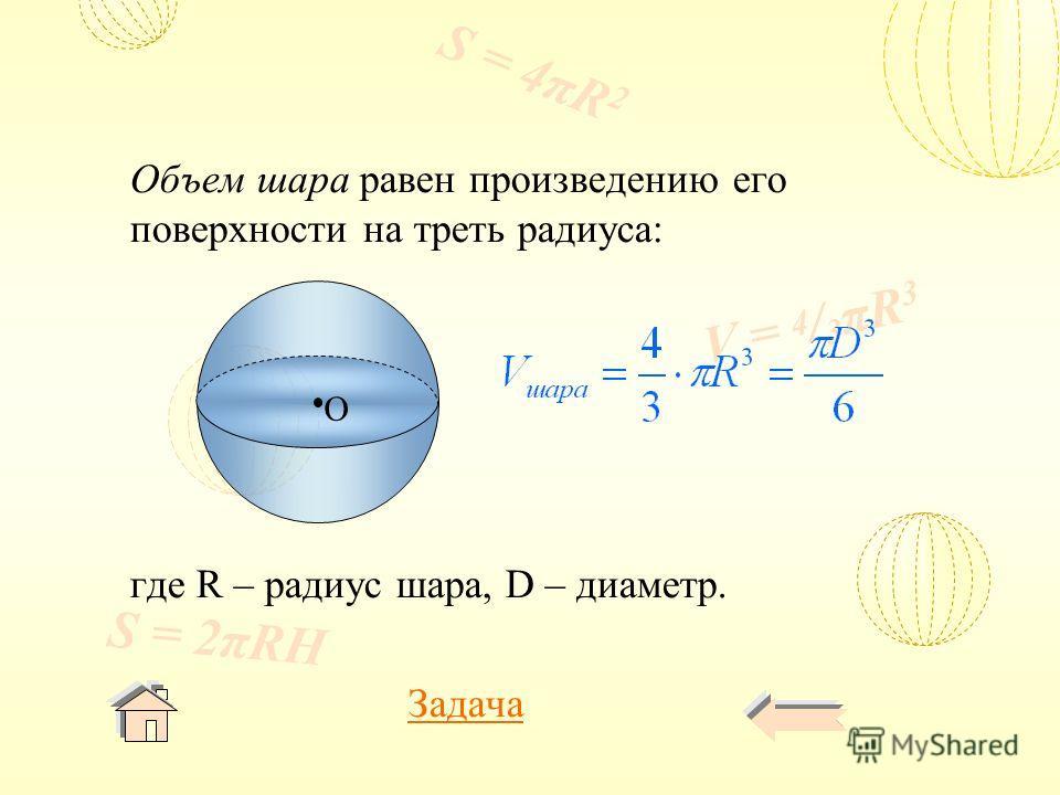 V = 4 / 3 πR 3 S = 4πR 2 S = 2πRH Объем шара равен произведению его поверхности на треть радиуса: где R – радиус шара, D – диаметр. Задача O
