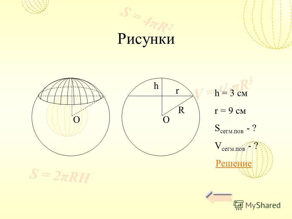 V = 4 / 3 πR 3 S = 4πR 2 S = 2πRH Рисунки h = 3 см r = 9 см S сегм.пов - ? V сегм.пов - ? h r R OO Решение