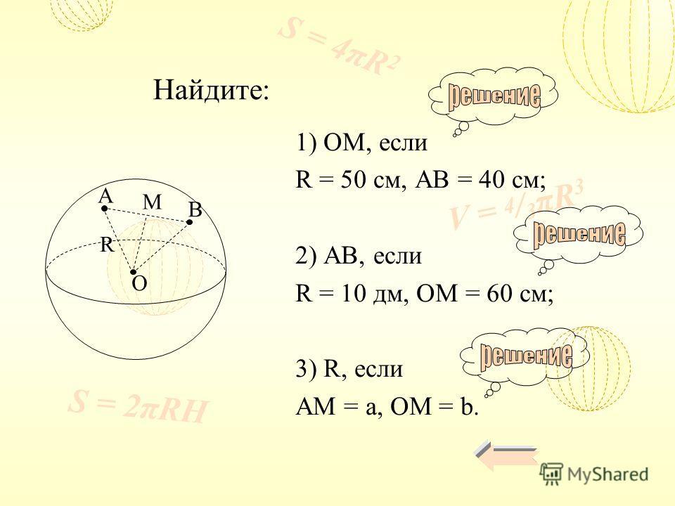 V = 4 / 3 πR 3 S = 4πR 2 S = 2πRH 1) OM, если R = 50 см, AB = 40 см; 2) AB, если R = 10 дм, OM = 60 см; 3) R, если AM = a, OM = b. Найдите: A B M O R