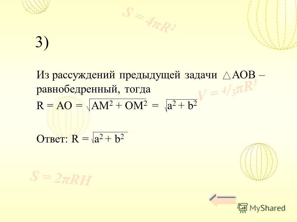 V = 4 / 3 πR 3 S = 4πR 2 S = 2πRH Из рассуждений предыдущей задачи AOB – равнобедренный, тогда R = AO = AM 2 + OM 2 = a 2 + b 2 Ответ: R = a 2 + b 2 3)
