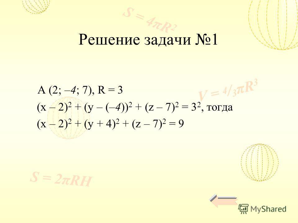 V = 4 / 3 πR 3 S = 4πR 2 S = 2πRH Решение задачи 1 A (2; –4; 7), R = 3 (x – 2) 2 + (y – (–4)) 2 + (z – 7) 2 = 3 2, тогда (x – 2) 2 + (y + 4) 2 + (z – 7) 2 = 9