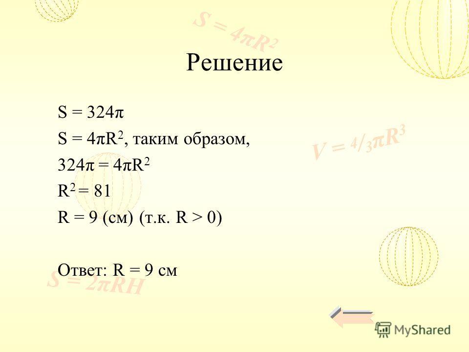 V = 4 / 3 πR 3 S = 4πR 2 S = 2πRH Решение S = 324π S = 4πR 2, таким образом, 324π = 4πR 2 R 2 = 81 R = 9 (см) (т.к. R > 0) Ответ: R = 9 см