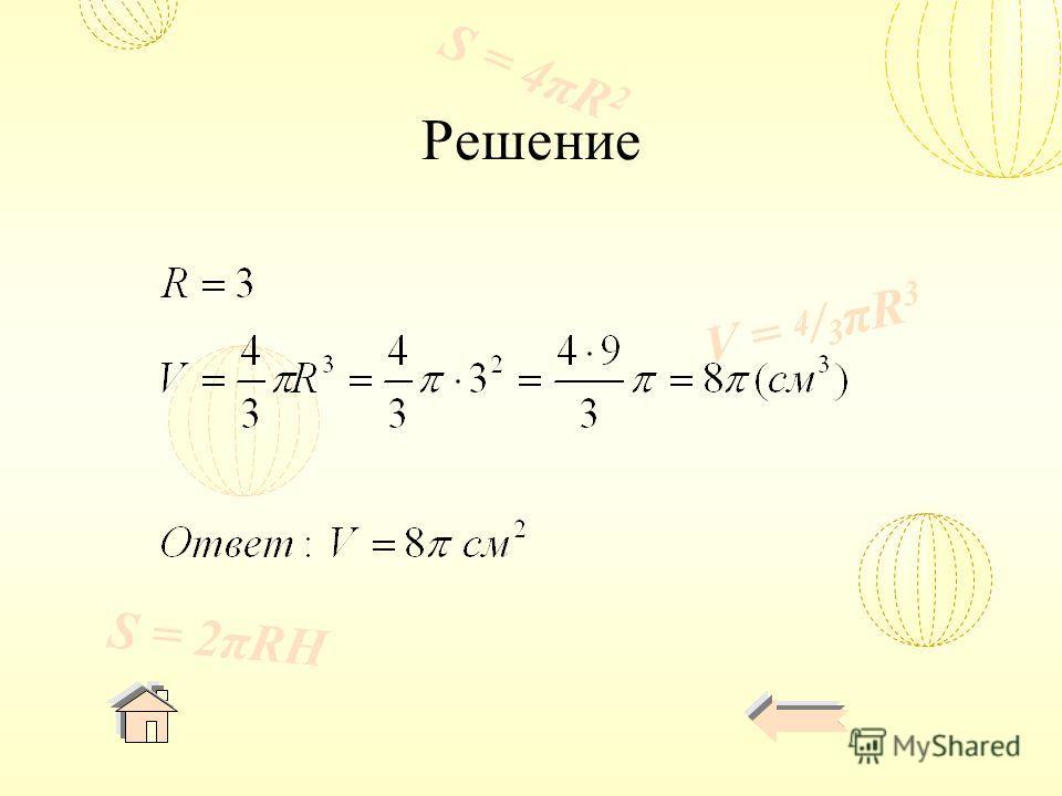 V = 4 / 3 πR 3 S = 4πR 2 S = 2πRH Решение