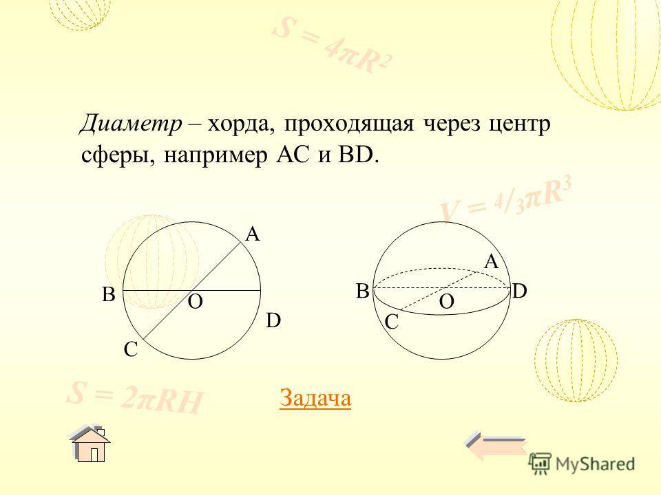 V = 4 / 3 πR 3 S = 4πR 2 S = 2πRH Диаметр – хорда, проходящая через центр сферы, например AC и BD. D C B A D A C B OO Задача