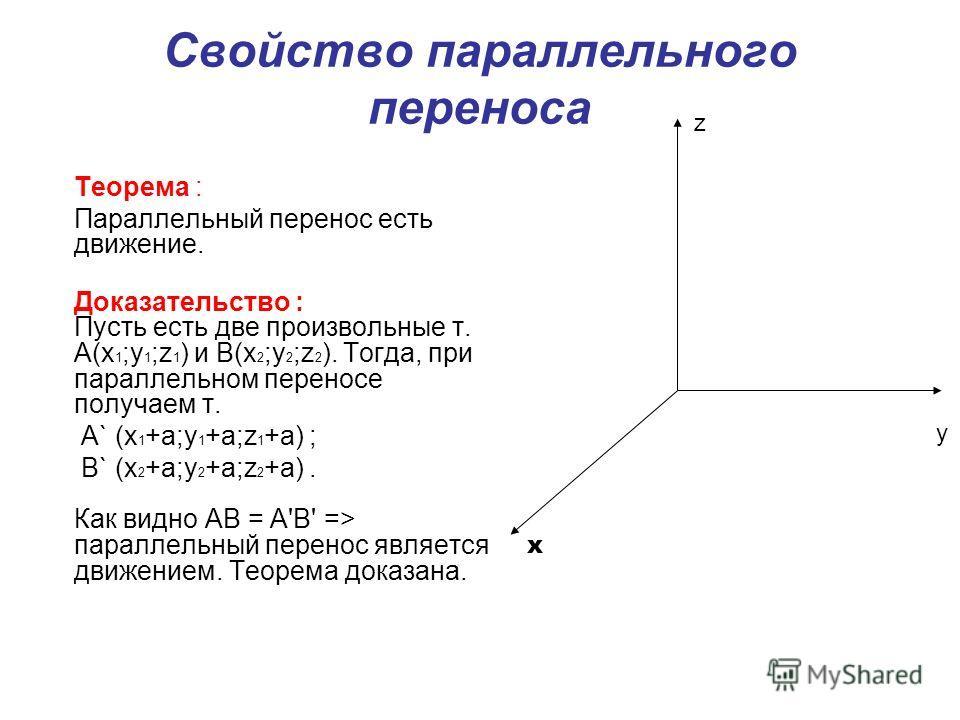 Свойство параллельного переноса Теорема : Параллельный перенос есть движение. Доказательство : Пусть есть две произвольные т. A(x 1 ;y 1 ;z 1 ) и B(x 2 ;y 2 ;z 2 ). Тогда, при параллельном переносе получаем т. A` (x 1 +a;y 1 +a;z 1 +a) ; B` (x 2 +a;y