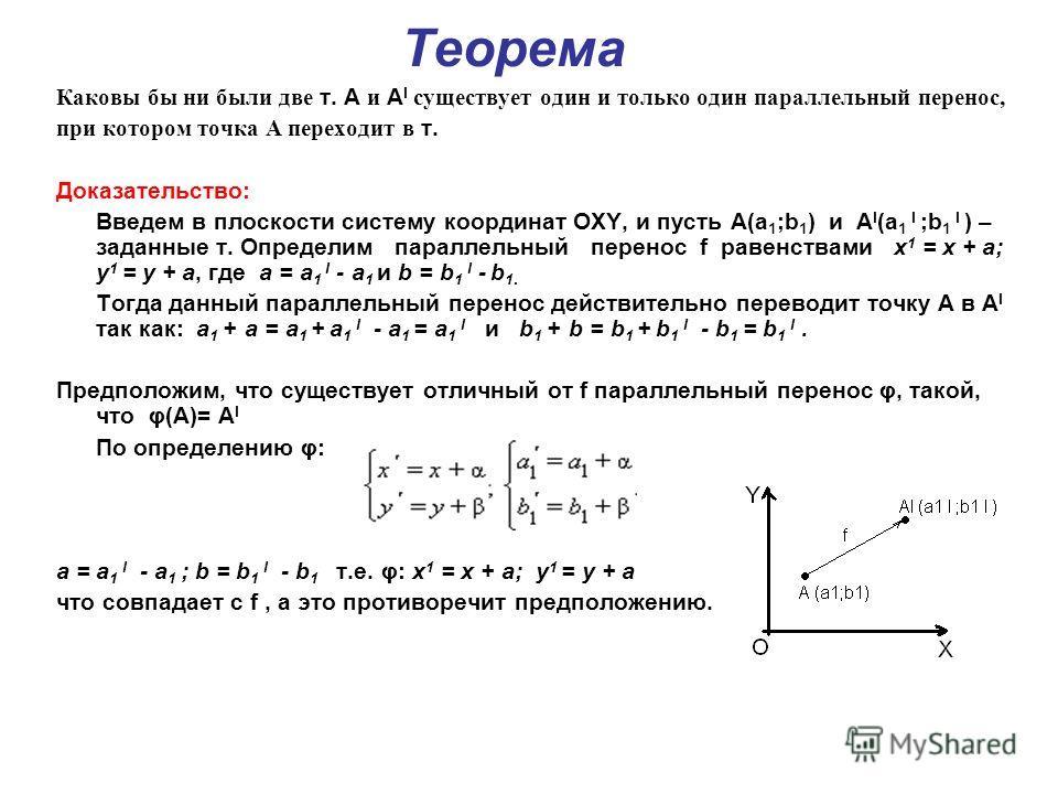 Теорема Каковы бы ни были две т. А и А l существует один и только один параллельный перенос, при котором точка A переходит в т. Доказательство: Введем в плоскости систему координат OXY, и пусть А(а 1 ;b 1 ) и А l (a 1 l ;b 1 l ) – заданные т. Определ