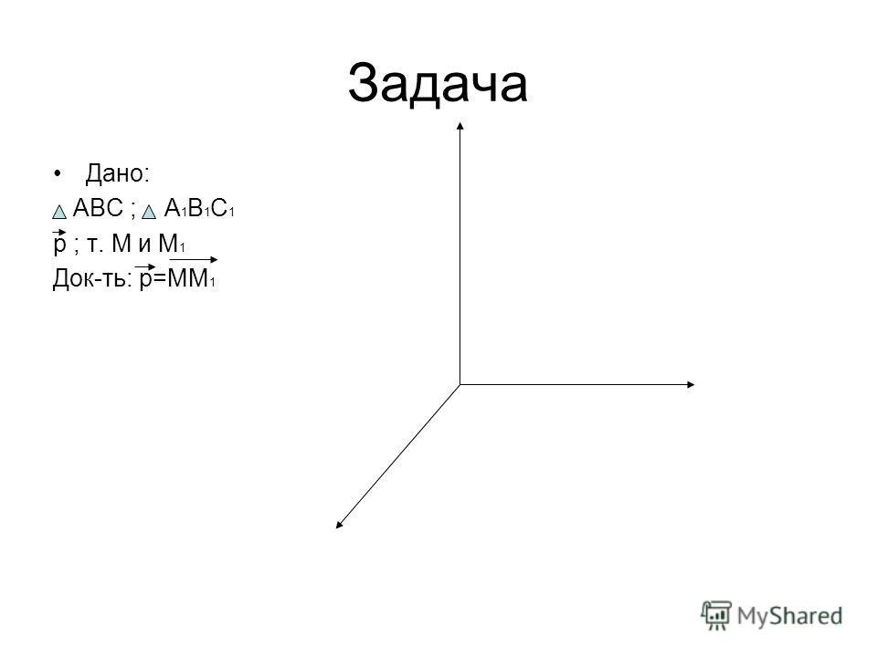 Задача Дано: ABC ; A 1 B 1 C 1 p ; т. M и M 1 Док-ть: p=MM 1