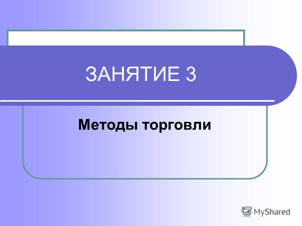 ЗАНЯТИЕ 3 Методы торговли
