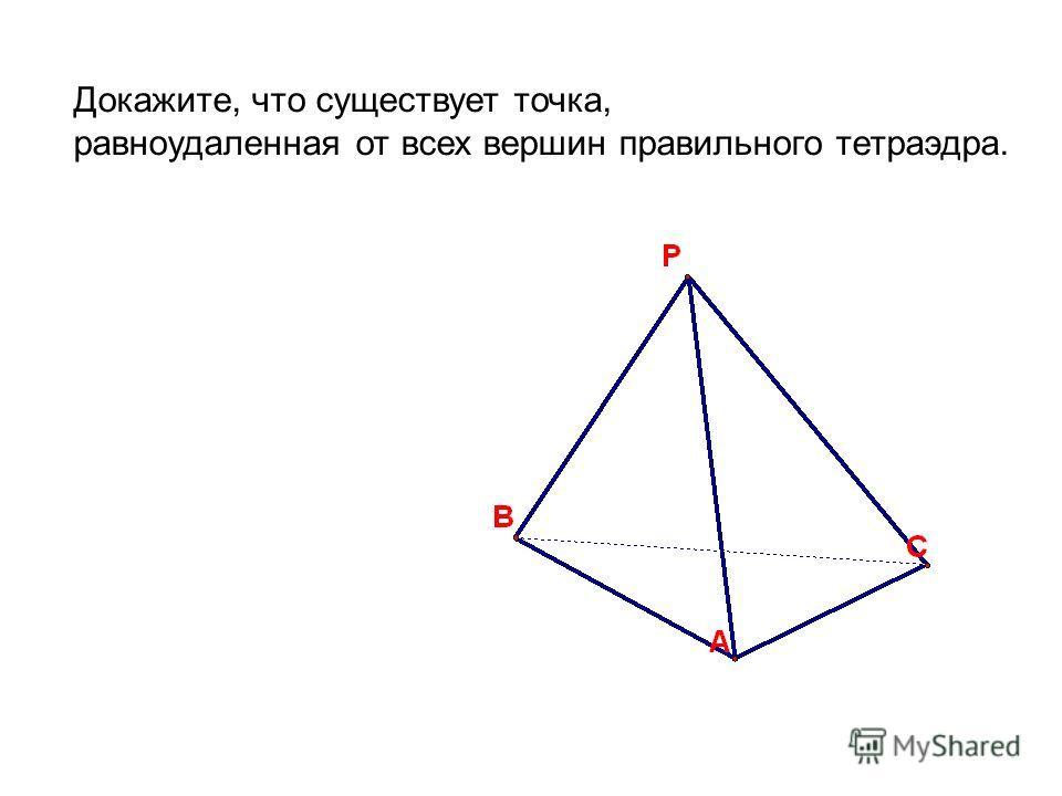 Докажите, что существует точка, равноудаленная от всех вершин правильного тетраэдра.