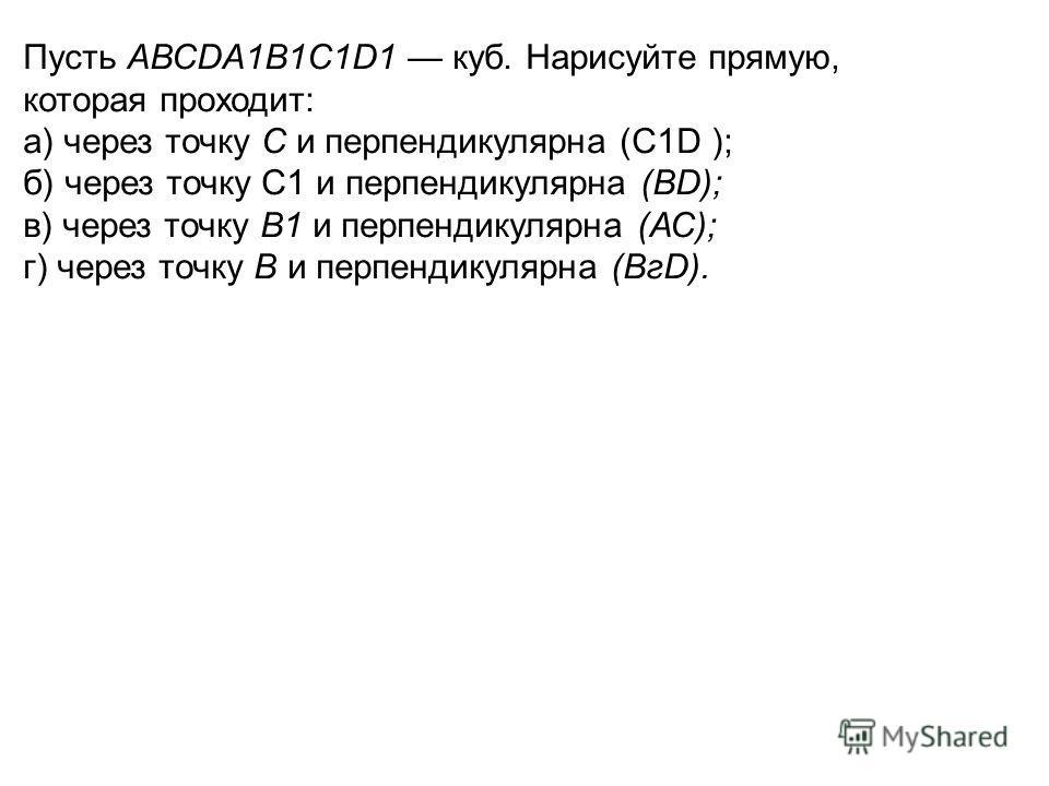 Пусть АВСDА1В1С1D1 куб. Нарисуйте прямую, которая проходит: а) через точку С и перпендикулярна (С1D ); б) через точку С1 и перпендикулярна (ВD); в) через точку В1 и перпендикулярна (АС); г) через точку В и перпендикулярна (ВгD).