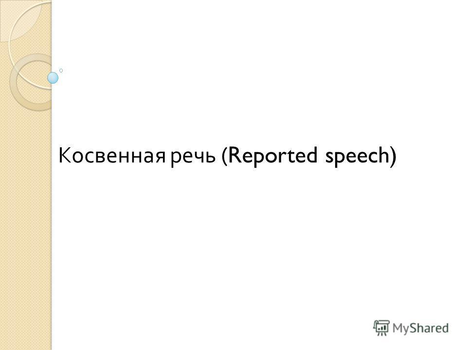 Косвенная речь ( Reported speech)